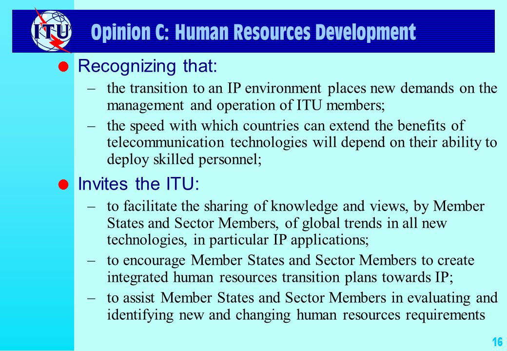 16 Opinion C: Human Resources Development l Recognizing that: –the transition to an IP environment places new demands on the management and operation of ITU members; –the speed with which countries can extend the benefits of telecommunication technologies will depend on their ability to deploy skilled personnel; l Invites the ITU: –to facilitate the sharing of knowledge and views, by Member States and Sector Members, of global trends in all new technologies, in particular IP applications; –to encourage Member States and Sector Members to create integrated human resources transition plans towards IP; –to assist Member States and Sector Members in evaluating and identifying new and changing human resources requirements