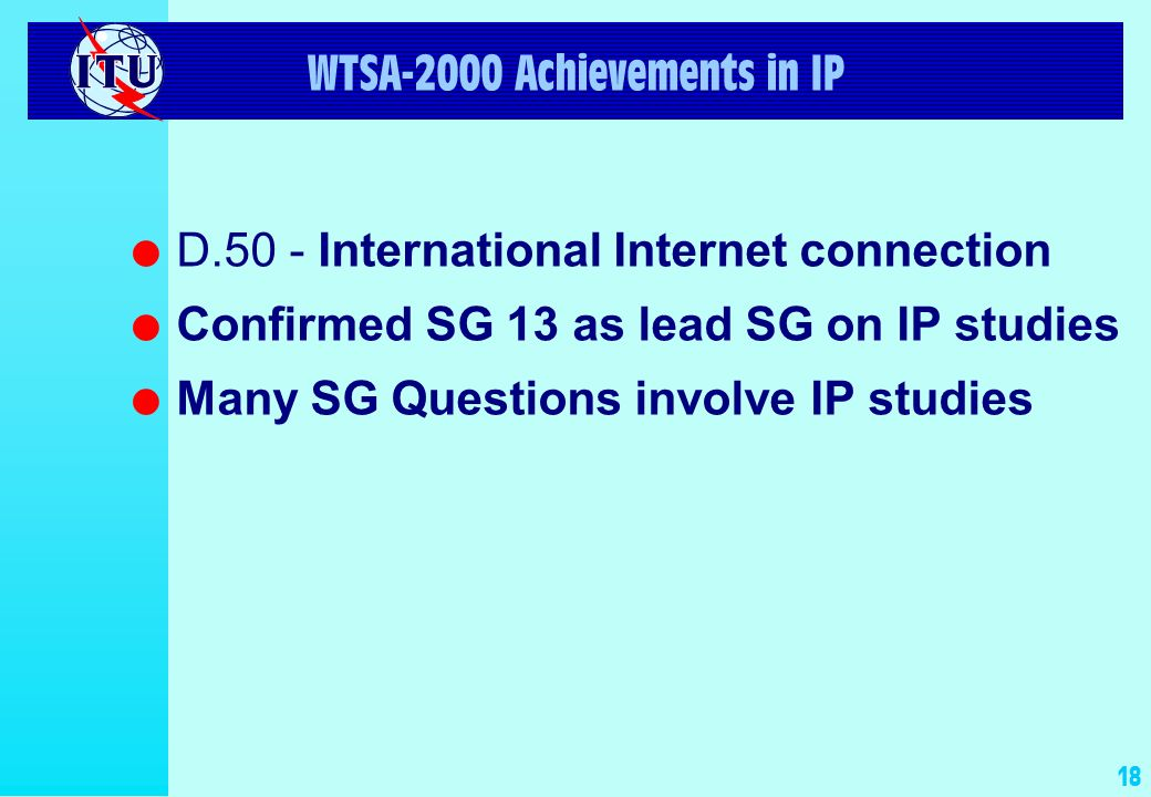 18 WTSA-2000 Achievements in IP l D.50 - International Internet connection l Confirmed SG 13 as lead SG on IP studies l Many SG Questions involve IP s