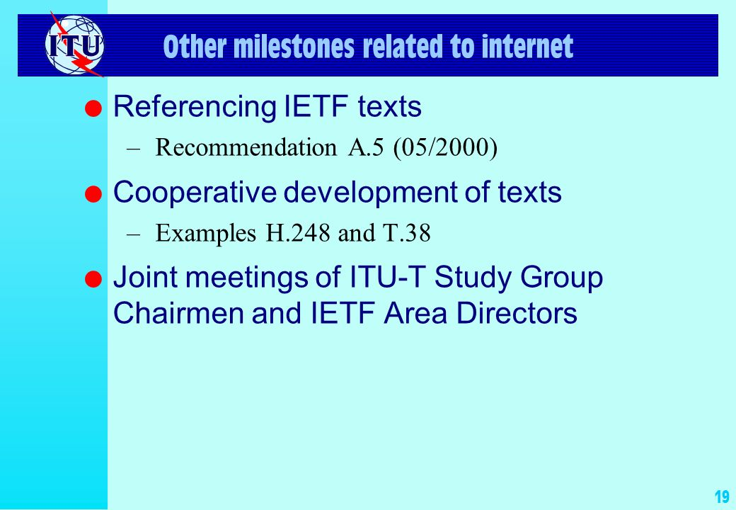 19 Other milestones related to internet l Referencing IETF texts –Recommendation A.5 (05/2000) l Cooperative development of texts –Examples H.248 and T.38 l Joint meetings of ITU-T Study Group Chairmen and IETF Area Directors