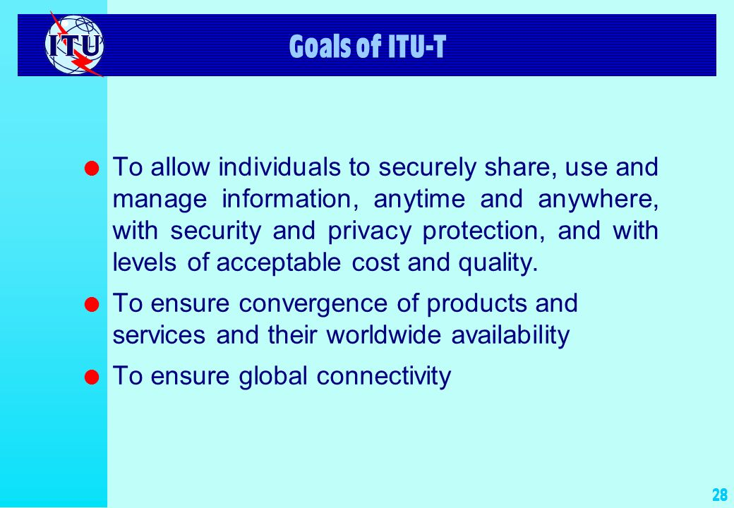 28 Goals of ITU-T l To allow individuals to securely share, use and manage information, anytime and anywhere, with security and privacy protection, and with levels of acceptable cost and quality.