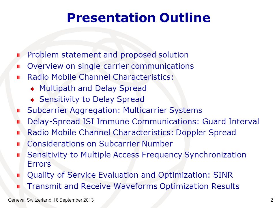 Presentation Outline Problem statement and proposed solution Overview on single carrier communications Radio Mobile Channel Characteristics: Multipath and Delay Spread Sensitivity to Delay Spread Subcarrier Aggregation: Multicarrier Systems Delay-Spread ISI Immune Communications: Guard Interval Radio Mobile Channel Characteristics: Doppler Spread Considerations on Subcarrier Number Sensitivity to Multiple Access Frequency Synchronization Errors Quality of Service Evaluation and Optimization: SINR Transmit and Receive Waveforms Optimization Results 2 Geneva, Switzerland, 18 September 2013
