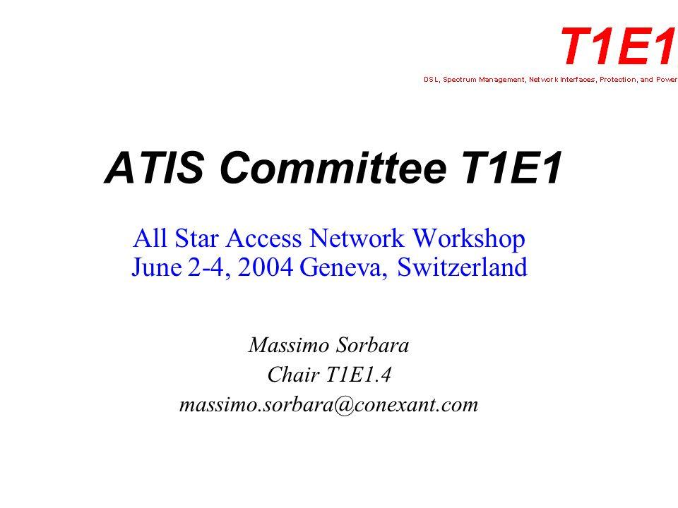 ATIS Committee T1E1 All Star Access Network Workshop June 2-4, 2004 Geneva, Switzerland Massimo Sorbara Chair T1E1.4 massimo.sorbara@conexant.com
