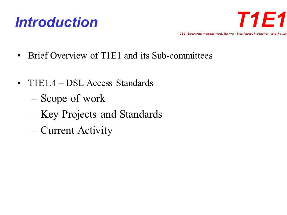 T1E1 and its Sub-Committees T1E1 – Interfaces, Power, and Protection of Networks T1E1 Sub-committees –T1E1.3 – Optical and Electrical Access –T1E1.4 – DSL Access –T1E1.5 – Power Systems –T1E1.7 – Electrical Protection of the Network –T1E1.8 – Physical Protection of the Network