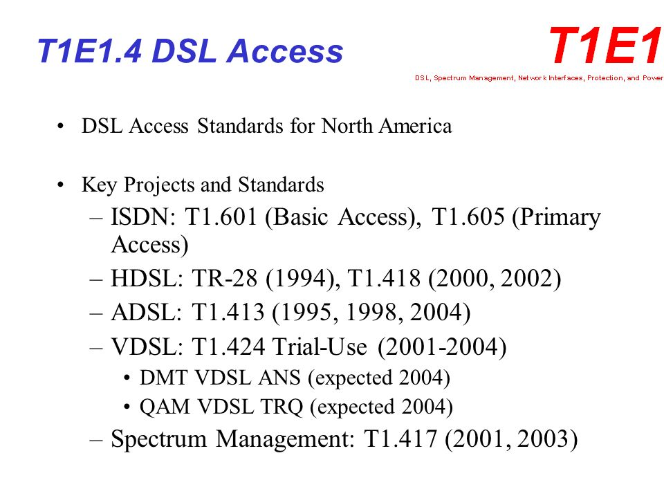 T1E1.4 Current Activity VDSL1 –T1.424 Draft ANS VDSL based on DMT –Draft TRQ – VDSL based on QAM VDSL2 – Input and Support to ITU-T G.993.1 Spectrum Management for North American Network Dynamic Spectrum Management for North American Network Bonding of DSL Systems (Input and Support to ITU-T G.bond) ADSL – Input to ITU-T G.992.x SHDSL – Input and Support to ITU-T G.991.x