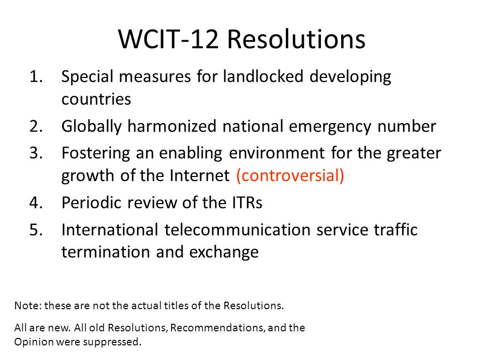 WCIT-12 Resolutions 1.Special measures for landlocked developing countries 2.Globally harmonized national emergency number 3.Fostering an enabling environment for the greater growth of the Internet (controversial) 4.Periodic review of the ITRs 5.International telecommunication service traffic termination and exchange Note: these are not the actual titles of the Resolutions.