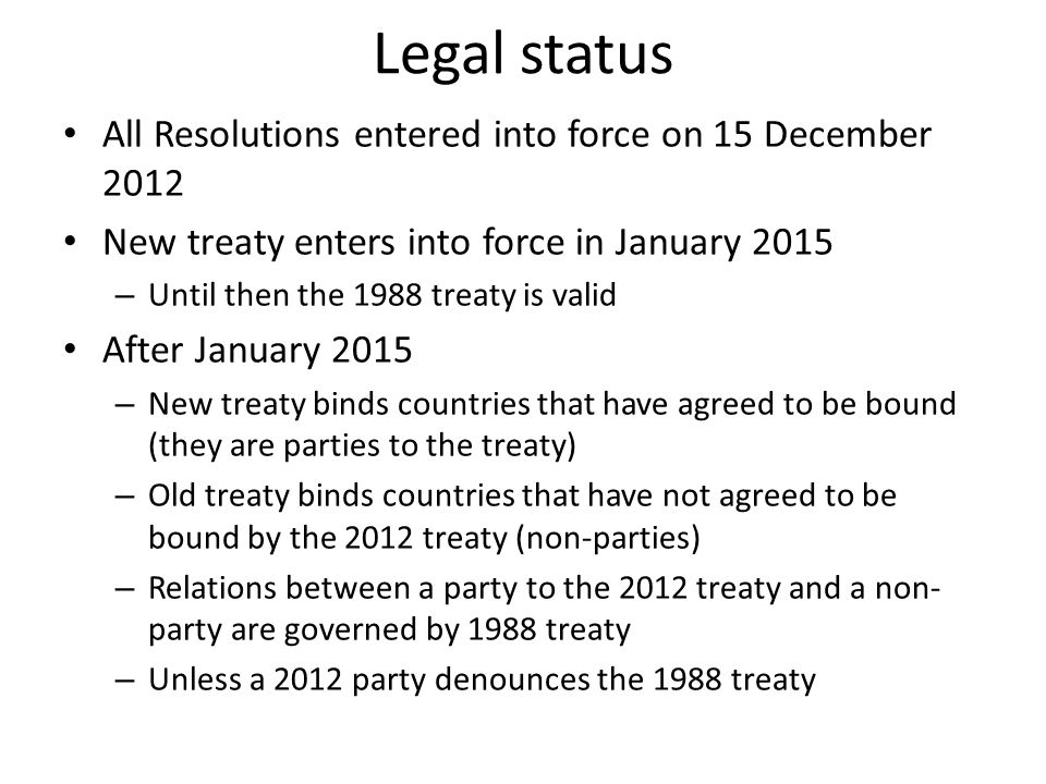 Legal status All Resolutions entered into force on 15 December 2012 New treaty enters into force in January 2015 – Until then the 1988 treaty is valid After January 2015 – New treaty binds countries that have agreed to be bound (they are parties to the treaty) – Old treaty binds countries that have not agreed to be bound by the 2012 treaty (non-parties) – Relations between a party to the 2012 treaty and a non- party are governed by 1988 treaty – Unless a 2012 party denounces the 1988 treaty