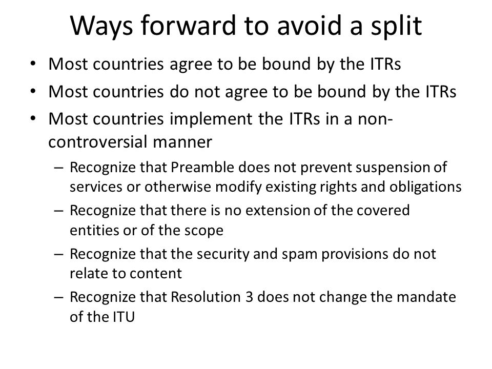 Ways forward to avoid a split Most countries agree to be bound by the ITRs Most countries do not agree to be bound by the ITRs Most countries implemen