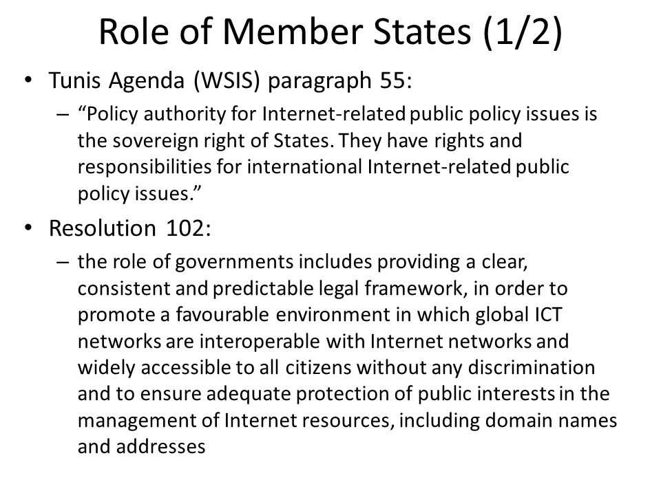 Role of Member States (1/2) Tunis Agenda (WSIS) paragraph 55: –Policy authority for Internet-related public policy issues is the sovereign right of States.