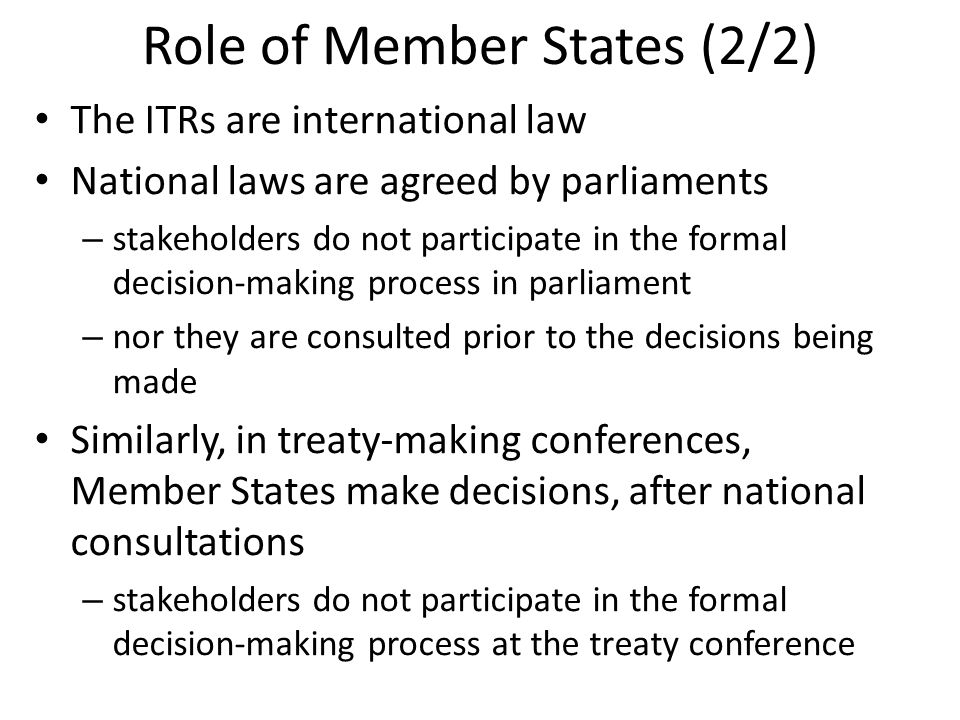 Role of Member States (2/2) The ITRs are international law National laws are agreed by parliaments – stakeholders do not participate in the formal decision-making process in parliament – nor they are consulted prior to the decisions being made Similarly, in treaty-making conferences, Member States make decisions, after national consultations – stakeholders do not participate in the formal decision-making process at the treaty conference