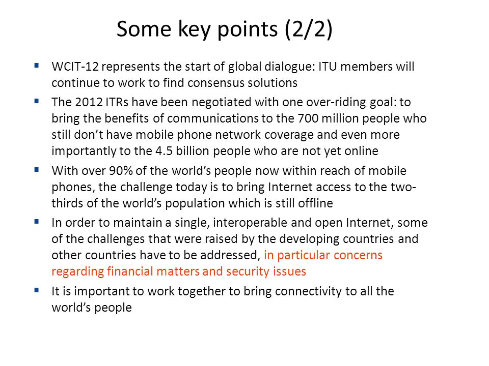 WCIT-12 represents the start of global dialogue: ITU members will continue to work to find consensus solutions The 2012 ITRs have been negotiated with one over-riding goal: to bring the benefits of communications to the 700 million people who still dont have mobile phone network coverage and even more importantly to the 4.5 billion people who are not yet online With over 90% of the worlds people now within reach of mobile phones, the challenge today is to bring Internet access to the two- thirds of the worlds population which is still offline In order to maintain a single, interoperable and open Internet, some of the challenges that were raised by the developing countries and other countries have to be addressed, in particular concerns regarding financial matters and security issues It is important to work together to bring connectivity to all the worlds people Some key points (2/2)