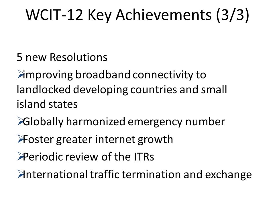 WCIT-12 Key Achievements (3/3) 5 new Resolutions improving broadband connectivity to landlocked developing countries and small island states Globally harmonized emergency number Foster greater internet growth Periodic review of the ITRs International traffic termination and exchange