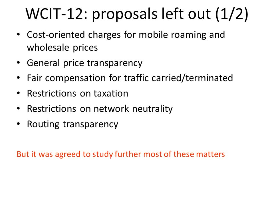 WCIT-12: proposals left out (1/2) Cost-oriented charges for mobile roaming and wholesale prices General price transparency Fair compensation for traffic carried/terminated Restrictions on taxation Restrictions on network neutrality Routing transparency But it was agreed to study further most of these matters