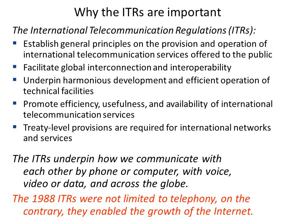 Why the ITRs are important The International Telecommunication Regulations (ITRs): Establish general principles on the provision and operation of international telecommunication services offered to the public Facilitate global interconnection and interoperability Underpin harmonious development and efficient operation of technical facilities Promote efficiency, usefulness, and availability of international telecommunication services Treaty-level provisions are required for international networks and services The ITRs underpin how we communicate with each other by phone or computer, with voice, video or data, and across the globe.