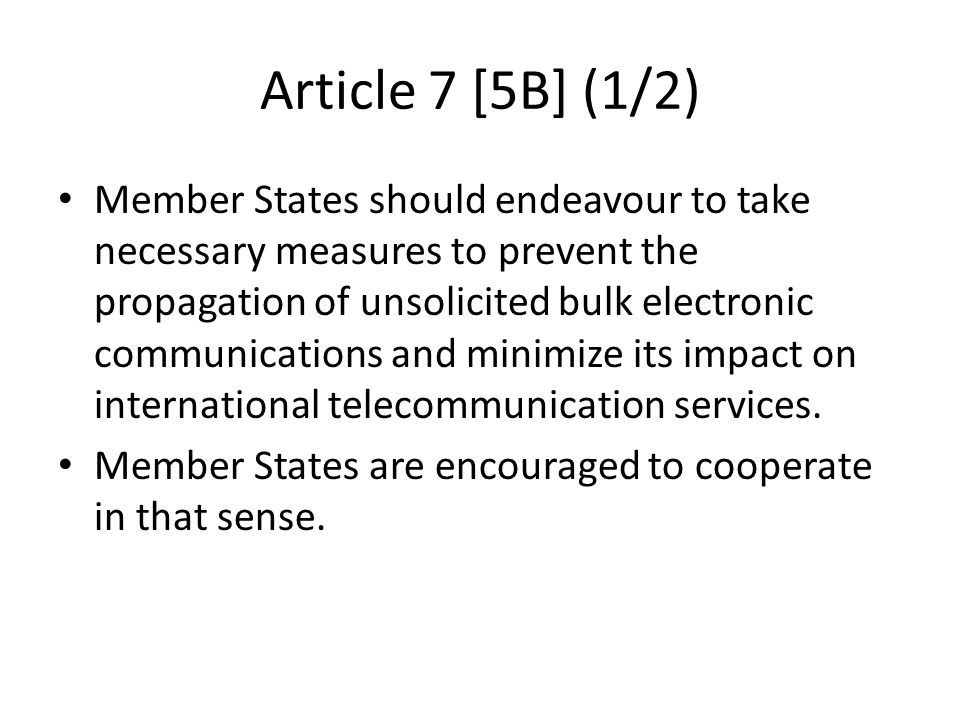 Article 7 [5B] (1/2) Member States should endeavour to take necessary measures to prevent the propagation of unsolicited bulk electronic communications and minimize its impact on international telecommunication services.