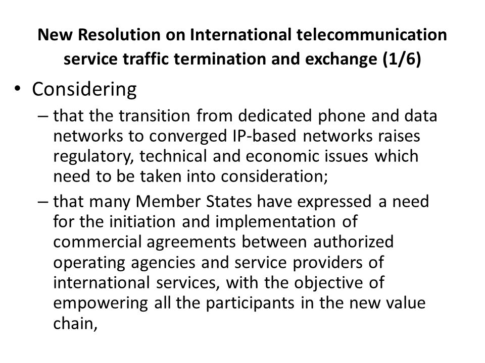 New Resolution on International telecommunication service traffic termination and exchange (1/6) Considering – that the transition from dedicated phone and data networks to converged IP-based networks raises regulatory, technical and economic issues which need to be taken into consideration; – that many Member States have expressed a need for the initiation and implementation of commercial agreements between authorized operating agencies and service providers of international services, with the objective of empowering all the participants in the new value chain,