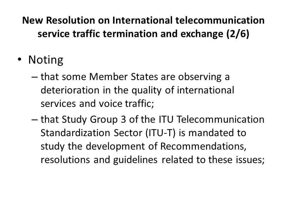New Resolution on International telecommunication service traffic termination and exchange (2/6) Noting – that some Member States are observing a deterioration in the quality of international services and voice traffic; – that Study Group 3 of the ITU Telecommunication Standardization Sector (ITU-T) is mandated to study the development of Recommendations, resolutions and guidelines related to these issues;