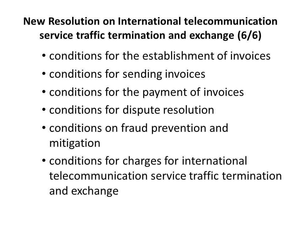 New Resolution on International telecommunication service traffic termination and exchange (6/6) conditions for the establishment of invoices conditions for sending invoices conditions for the payment of invoices conditions for dispute resolution conditions on fraud prevention and mitigation conditions for charges for international telecommunication service traffic termination and exchange