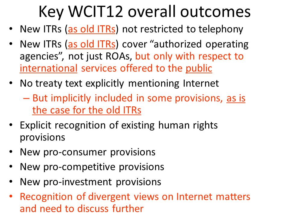 Key WCIT12 overall outcomes New ITRs (as old ITRs) not restricted to telephony New ITRs (as old ITRs) cover authorized operating agencies, not just RO