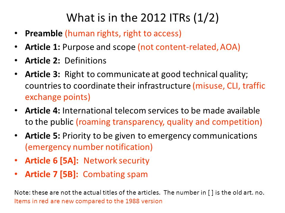 What is in the 2012 ITRs (1/2) Preamble (human rights, right to access) Article 1: Purpose and scope (not content-related, AOA) Article 2: Definitions Article 3: Right to communicate at good technical quality; countries to coordinate their infrastructure (misuse, CLI, traffic exchange points) Article 4: International telecom services to be made available to the public (roaming transparency, quality and competition) Article 5: Priority to be given to emergency communications (emergency number notification) Article 6 [5A]: Network security Article 7 [5B]: Combating spam Note: these are not the actual titles of the articles.
