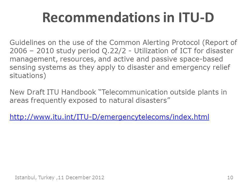 Istanbul, Turkey,11 December Recommendations in ITU-D Guidelines on the use of the Common Alerting Protocol (Report of 2006 – 2010 study period Q.22/2 - Utilization of ICT for disaster management, resources, and active and passive space-based sensing systems as they apply to disaster and emergency relief situations) New Draft ITU Handbook Telecommunication outside plants in areas frequently exposed to natural disasters