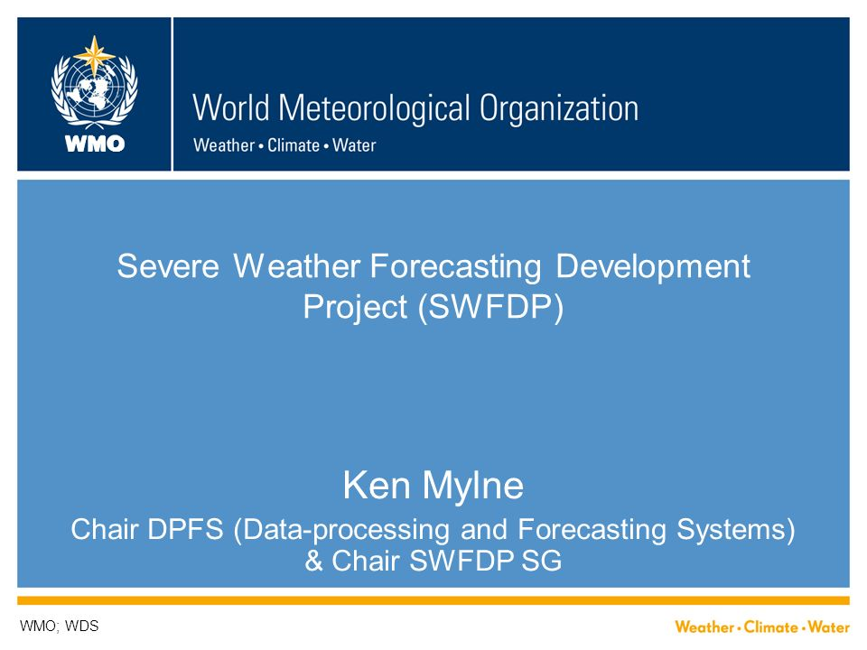 WMO Severe Weather Forecasting Development Project (SWFDP) Ken Mylne Chair DPFS (Data-processing and Forecasting Systems) & Chair SWFDP SG WMO; WDS
