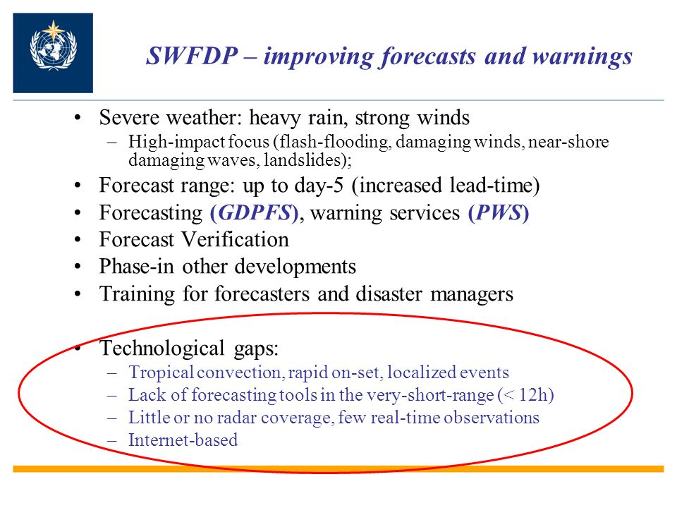SWFDP – improving forecasts and warnings Severe weather: heavy rain, strong winds –High-impact focus (flash-flooding, damaging winds, near-shore damaging waves, landslides); Forecast range: up to day-5 (increased lead-time) Forecasting (GDPFS), warning services (PWS) Forecast Verification Phase-in other developments Training for forecasters and disaster managers Technological gaps: –Tropical convection, rapid on-set, localized events –Lack of forecasting tools in the very-short-range (< 12h) –Little or no radar coverage, few real-time observations –Internet-based