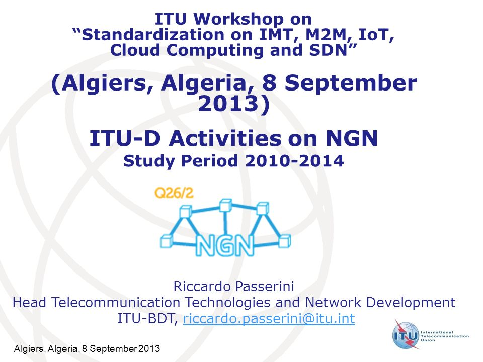 ITU-D Activities on NGN Study Period 2010-2014 Riccardo Passerini Head Telecommunication Technologies and Network Development ITU-BDT, riccardo.passer