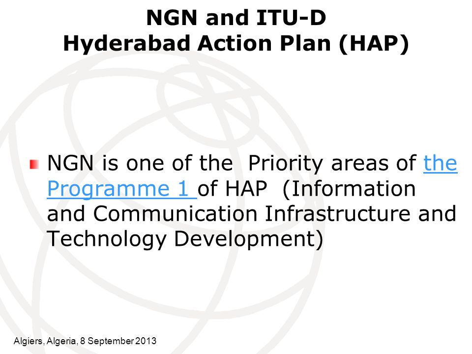 NGN and ITU-D Hyderabad Action Plan (HAP) NGN is one of the Priority areas of the Programme 1 of HAP (Information and Communication Infrastructure and