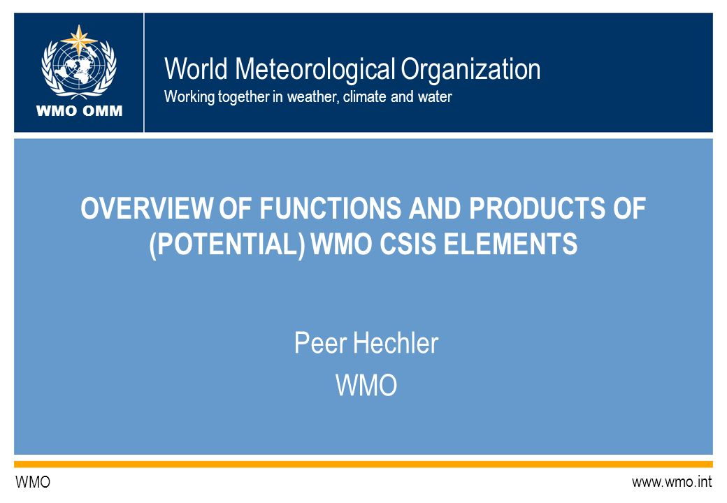 World Meteorological Organization Working together in weather, climate and water WMO OMM WMO   OVERVIEW OF FUNCTIONS AND PRODUCTS OF (POTENTIAL) WMO CSIS ELEMENTS Peer Hechler WMO