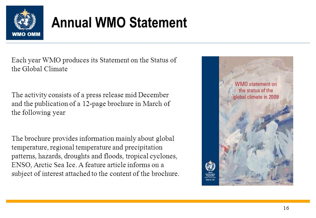 WMO OMM 16 Annual WMO Statement Each year WMO produces its Statement on the Status of the Global Climate The activity consists of a press release mid December and the publication of a 12-page brochure in March of the following year The brochure provides information mainly about global temperature, regional temperature and precipitation patterns, hazards, droughts and floods, tropical cyclones, ENSO, Arctic Sea Ice.