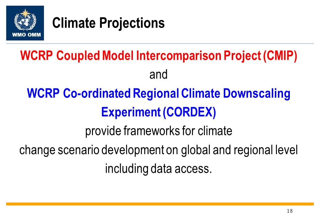 WMO OMM 18 Climate Projections WCRP Coupled Model Intercomparison Project (CMIP) and WCRP Co-ordinated Regional Climate Downscaling Experiment (CORDEX) provide frameworks for climate change scenario development on global and regional level including data access.
