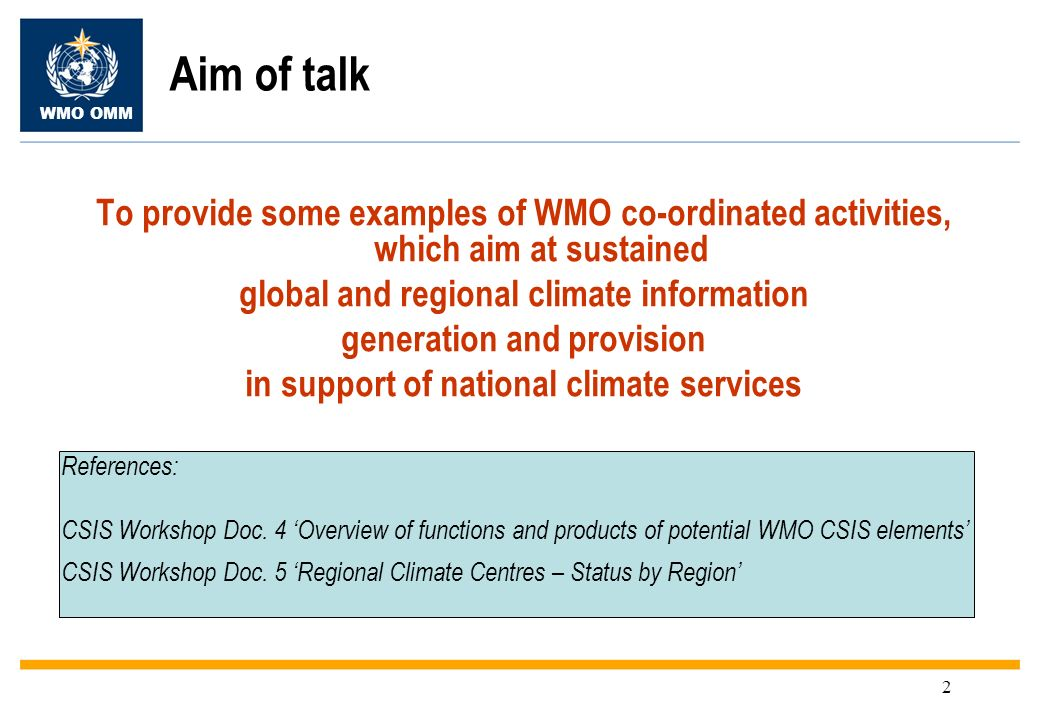 WMO OMM 2 Aim of talk To provide some examples of WMO co-ordinated activities, which aim at sustained global and regional climate information generation and provision in support of national climate services References: CSIS Workshop Doc.