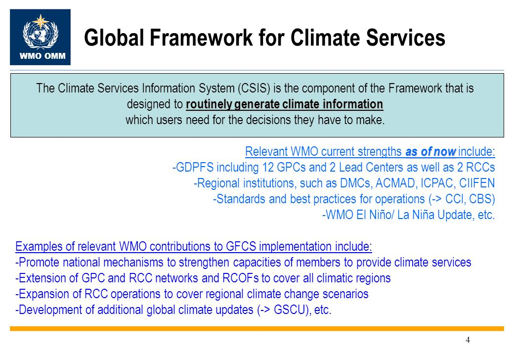 WMO OMM 4 Global Framework for Climate Services routinely generate climate information The Climate Services Information System (CSIS) is the component of the Framework that is designed to routinely generate climate information which users need for the decisions they have to make.