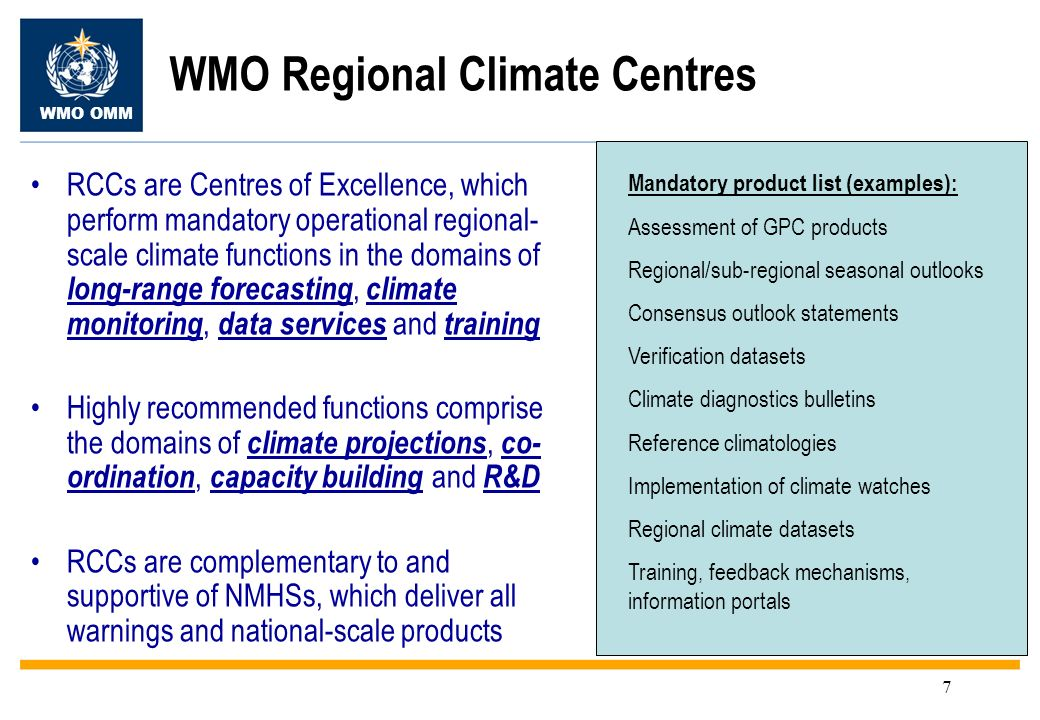 WMO OMM 7 WMO Regional Climate Centres RCCs are Centres of Excellence, which perform mandatory operational regional- scale climate functions in the domains of long-range forecasting, climate monitoring, data services and training Highly recommended functions comprise the domains of climate projections, co- ordination, capacity building and R&D RCCs are complementary to and supportive of NMHSs, which deliver all warnings and national-scale products Mandatory product list (examples): Assessment of GPC products Regional/sub-regional seasonal outlooks Consensus outlook statements Verification datasets Climate diagnostics bulletins Reference climatologies Implementation of climate watches Regional climate datasets Training, feedback mechanisms, information portals