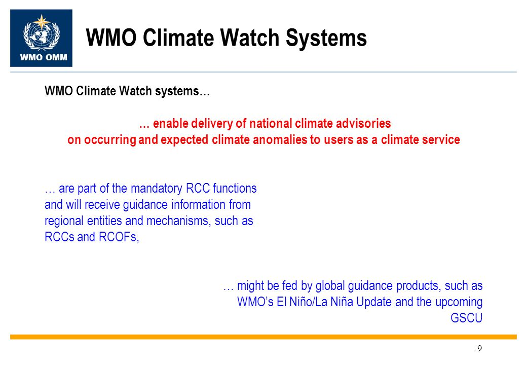 WMO OMM 9 WMO Climate Watch Systems WMO Climate Watch systems… … enable delivery of national climate advisories on occurring and expected climate anomalies to users as a climate service … are part of the mandatory RCC functions and will receive guidance information from regional entities and mechanisms, such as RCCs and RCOFs, … might be fed by global guidance products, such as WMOs El Niño/La Niña Update and the upcoming GSCU