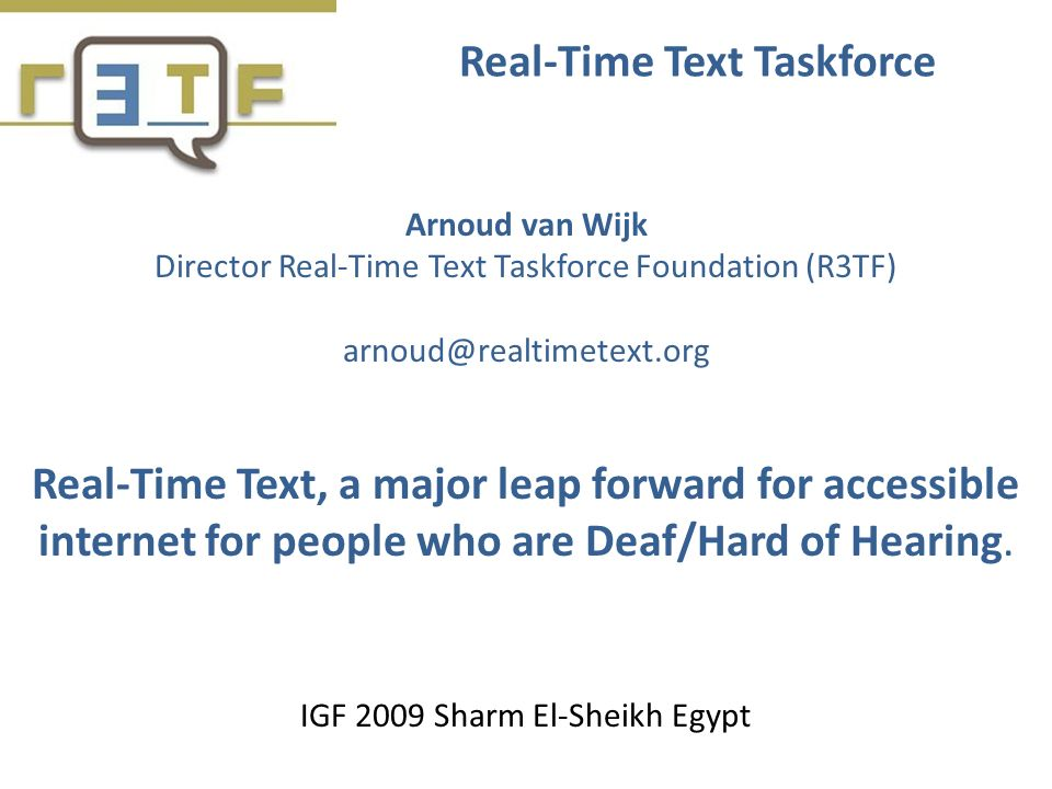 Real-Time Text Taskforce Arnoud van Wijk Director Real-Time Text Taskforce Foundation (R3TF) arnoud@realtimetext.org Real-Time Text, a major leap forward for accessible internet for people who are Deaf/Hard of Hearing.