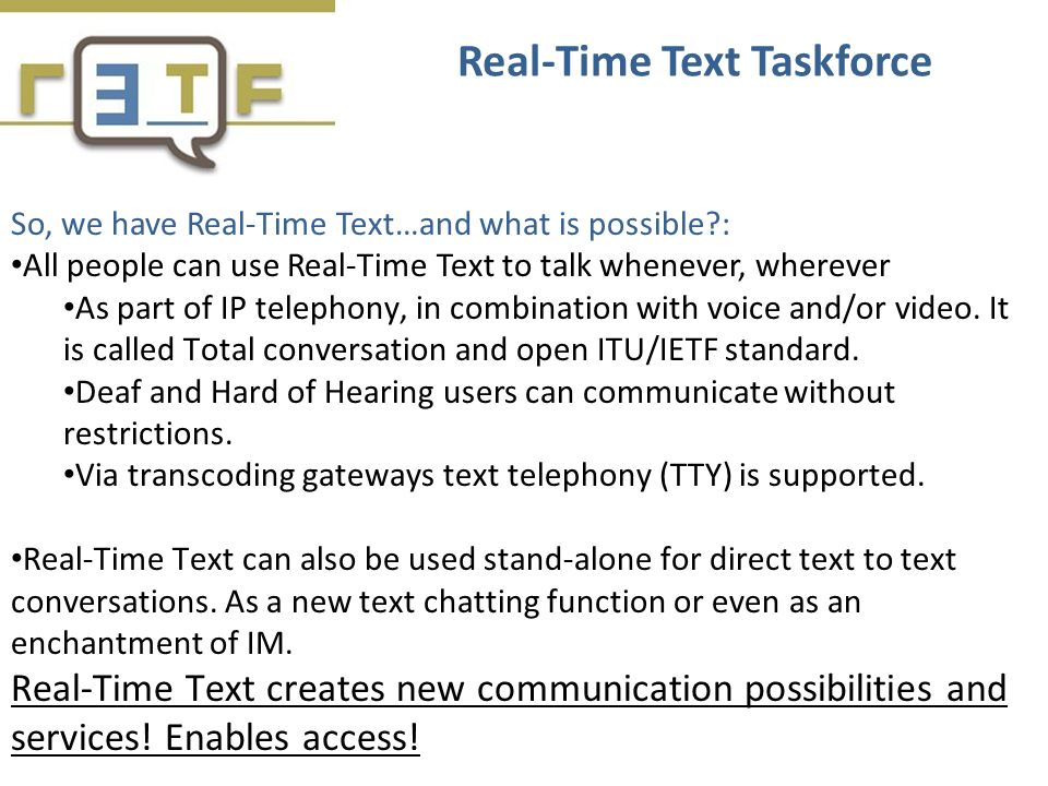 So, we have Real-Time Text…and what is possible?: All people can use Real-Time Text to talk whenever, wherever As part of IP telephony, in combination with voice and/or video.
