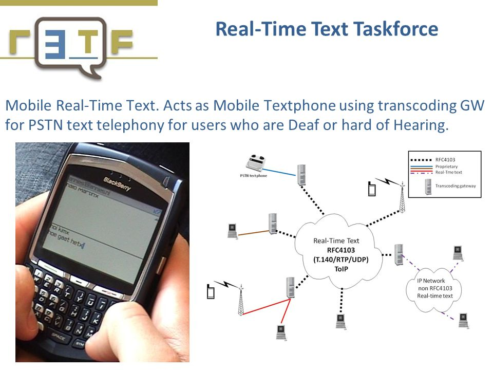 Mobile Real-Time Text. Acts as Mobile Textphone using transcoding GW for PSTN text telephony for users who are Deaf or hard of Hearing. Real-Time Text