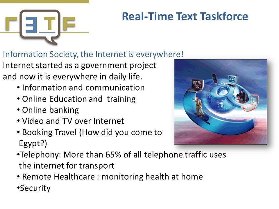 Information Society, the Internet is everywhere! Internet started as a government project and now it is everywhere in daily life. Information and comm