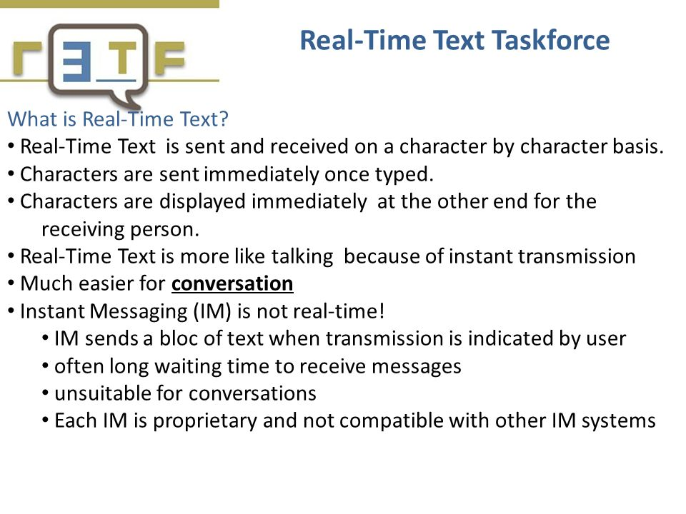 What is Real-Time Text? Real-Time Text is sent and received on a character by character basis. Characters are sent immediately once typed. Characters
