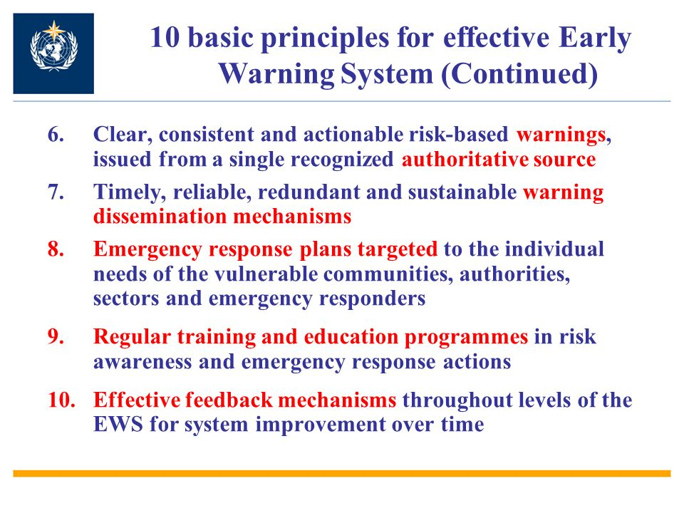 6.Clear, consistent and actionable risk-based warnings, issued from a single recognized authoritative source 7.Timely, reliable, redundant and sustainable warning dissemination mechanisms 8.Emergency response plans targeted to the individual needs of the vulnerable communities, authorities, sectors and emergency responders 9.Regular training and education programmes in risk awareness and emergency response actions 10.Effective feedback mechanisms throughout levels of the EWS for system improvement over time 10 basic principles for effective Early Warning System (Continued)