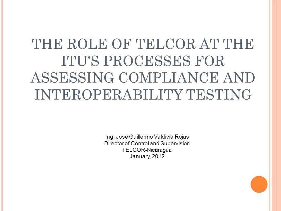 THE ROLE OF TELCOR AT THE ITU'S PROCESSES FOR ASSESSING COMPLIANCE AND INTEROPERABILITY TESTING Ing. José Guillermo Valdivia Rojas Director of Control
