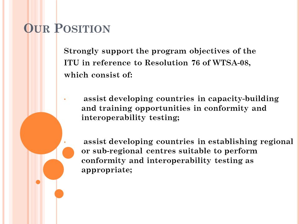 O UR P OSITION Strongly support the program objectives of the ITU in reference to Resolution 76 of WTSA-08, which consist of: assist developing countr