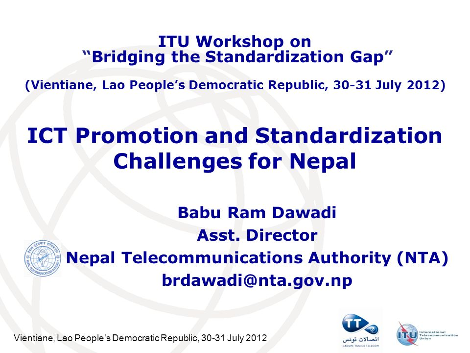 Vientiane, Lao Peoples Democratic Republic, 30-31 July 2012 ICT Promotion and Standardization Challenges for Nepal Babu Ram Dawadi Asst.