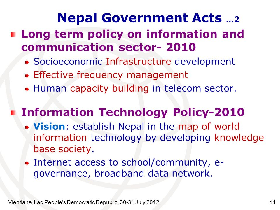 Vientiane, Lao Peoples Democratic Republic, 30-31 July 2012 11 Nepal Government Acts …2 Long term policy on information and communication sector- 2010 Socioeconomic Infrastructure development Effective frequency management Human capacity building in telecom sector.