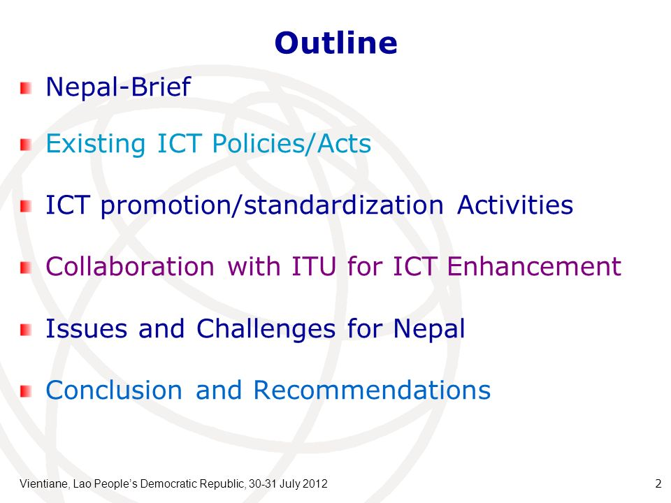 Outline Nepal-Brief Existing ICT Policies/Acts ICT promotion/standardization Activities Collaboration with ITU for ICT Enhancement Issues and Challenges for Nepal Conclusion and Recommendations Vientiane, Lao Peoples Democratic Republic, 30-31 July 2012 2