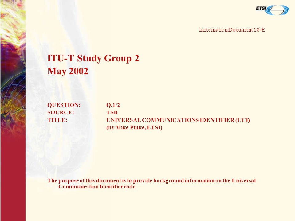Information Document 18-E ITU-T Study Group 2 May 2002 QUESTION:Q.1/2 SOURCE:TSB TITLE:UNIVERSAL COMMUNICATIONS IDENTIFIER (UCI) (by Mike Pluke, ETSI) The purpose of this document is to provide background information on the Universal Communication Identifier code.