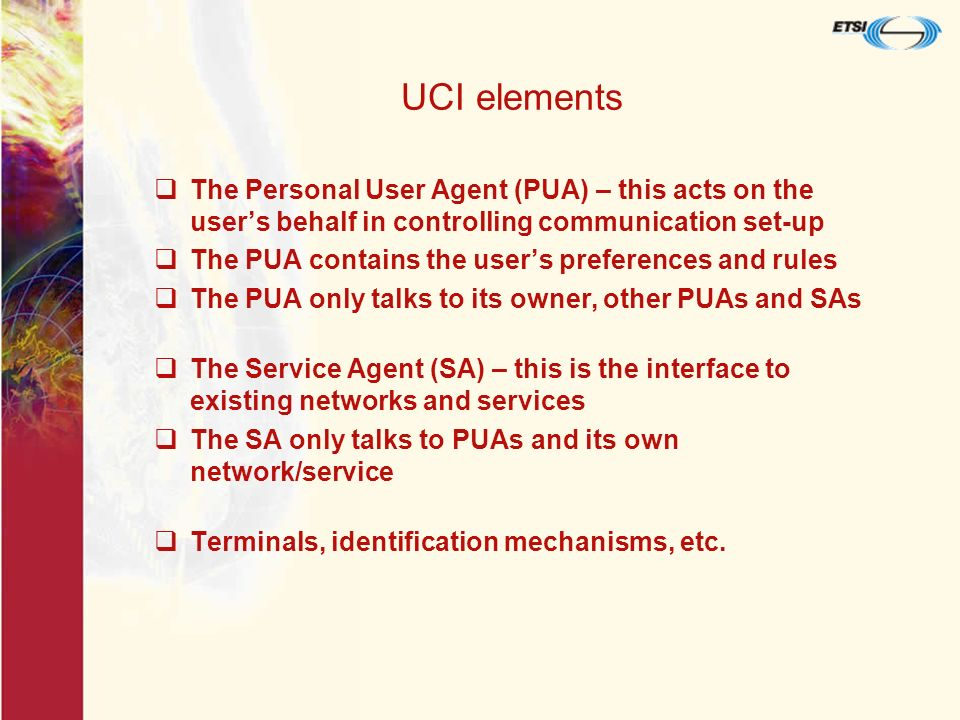 The UCI Is a 3-part data structure A unique role identifier (unroid) – numeric – E essential to establish communication A persona element (persel) – not unique – alphanumeric description of UCI owner - most useful for the end-user A status element (statel) – multiple status indications giving key details about the UCI and its owner – helps the user decide the most appropriate way to communicate Only the unroid is required in all signalling flows