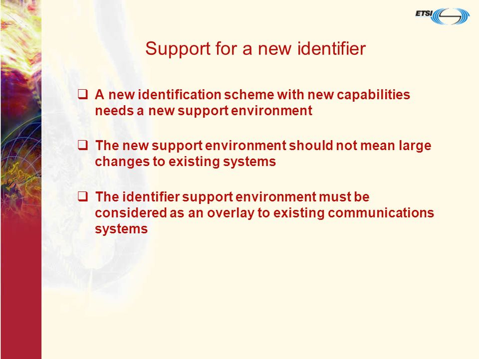 Support for a new identifier A new identification scheme with new capabilities needs a new support environment The new support environment should not mean large changes to existing systems The identifier support environment must be considered as an overlay to existing communications systems