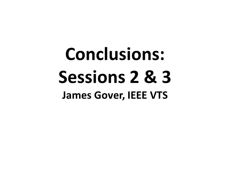 Conclusions: Sessions 2 & 3 James Gover, IEEE VTS